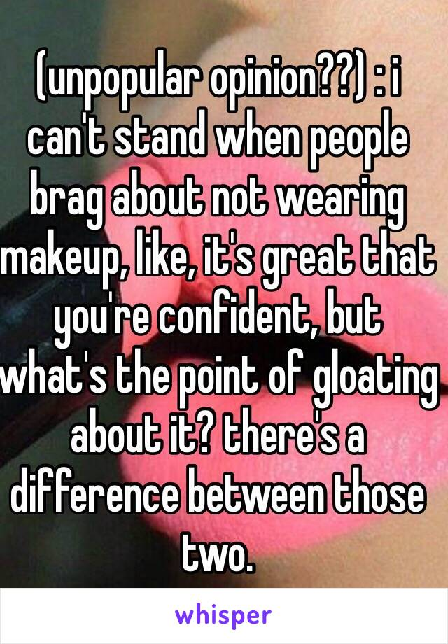 (unpopular opinion??) : i can't stand when people brag about not wearing makeup, like, it's great that you're confident, but what's the point of gloating about it? there's a difference between those two.