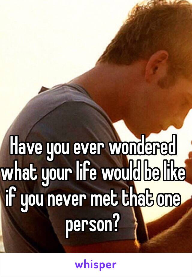 Have you ever wondered what your life would be like if you never met that one person?