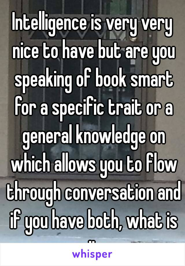 Intelligence is very very nice to have but are you speaking of book smart for a specific trait or a general knowledge on which allows you to flow through conversation and if you have both, what is it