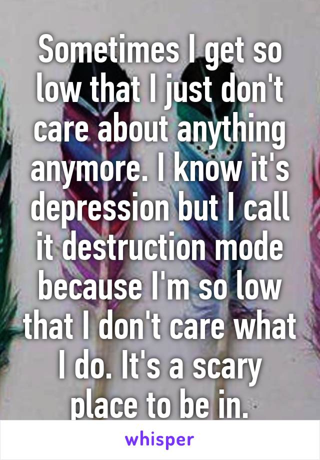 Sometimes I get so low that I just don't care about anything anymore. I know it's depression but I call it destruction mode because I'm so low that I don't care what I do. It's a scary place to be in.
