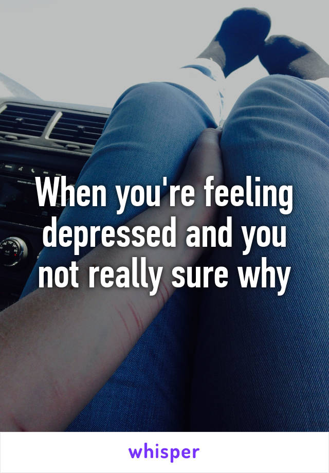 When you're feeling depressed and you not really sure why