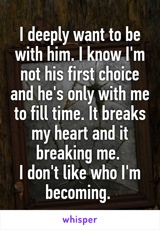 I deeply want to be with him. I know I'm not his first choice and he's only with me to fill time. It breaks my heart and it breaking me.  I don't like who I'm becoming.