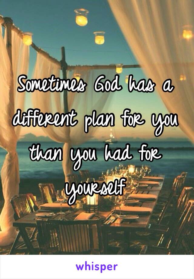 Sometimes God has a different plan for you than you had for yourself