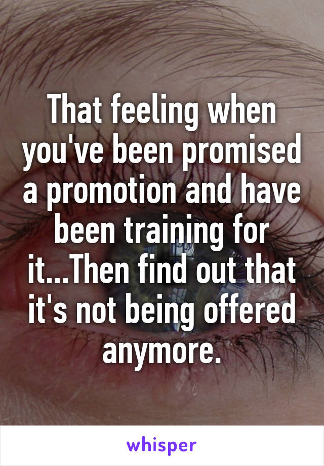 That feeling when you've been promised a promotion and have been training for it...Then find out that it's not being offered anymore.