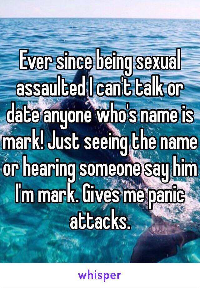 Ever since being sexual assaulted I can't talk or date anyone who's name is mark! Just seeing the name or hearing someone say him I'm mark. Gives me panic attacks.