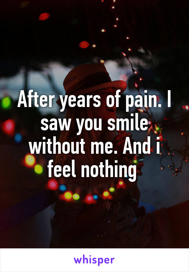 After years of pain. I saw you smile without me. And i feel nothing