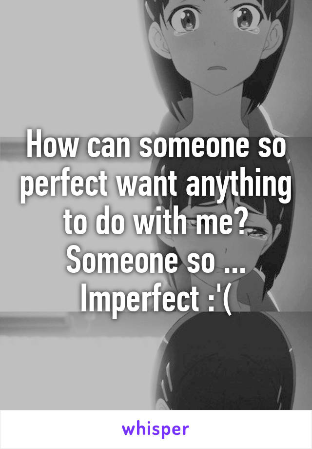 How can someone so perfect want anything to do with me? Someone so ... Imperfect :'(