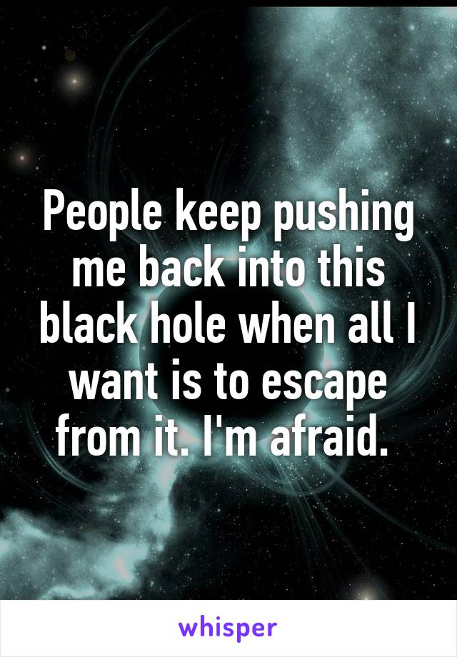 People keep pushing me back into this black hole when all I want is to escape from it. I'm afraid.