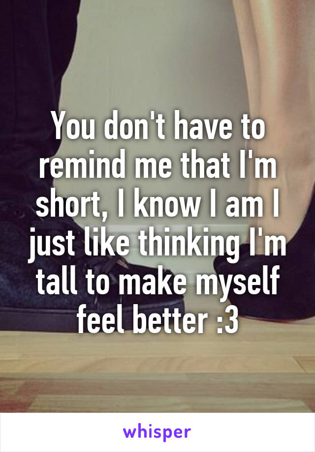 You don't have to remind me that I'm short, I know I am I just like thinking I'm tall to make myself feel better :3