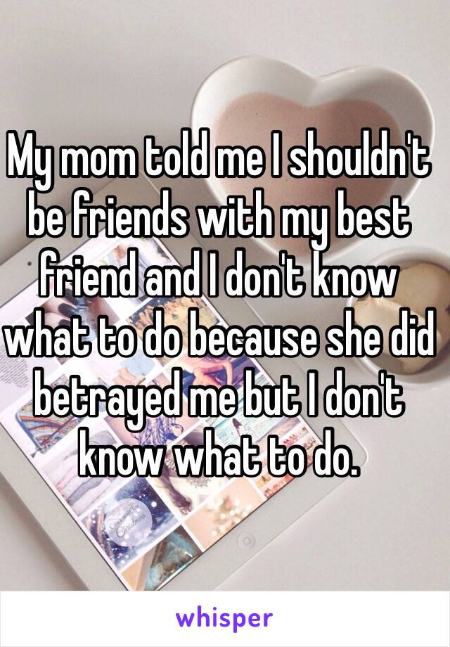 My mom told me I shouldn't be friends with my best friend and I don't know what to do because she did betrayed me but I don't know what to do.