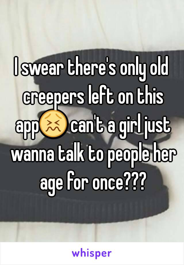 I swear there's only old creepers left on this app😖 can't a girl just wanna talk to people her age for once???