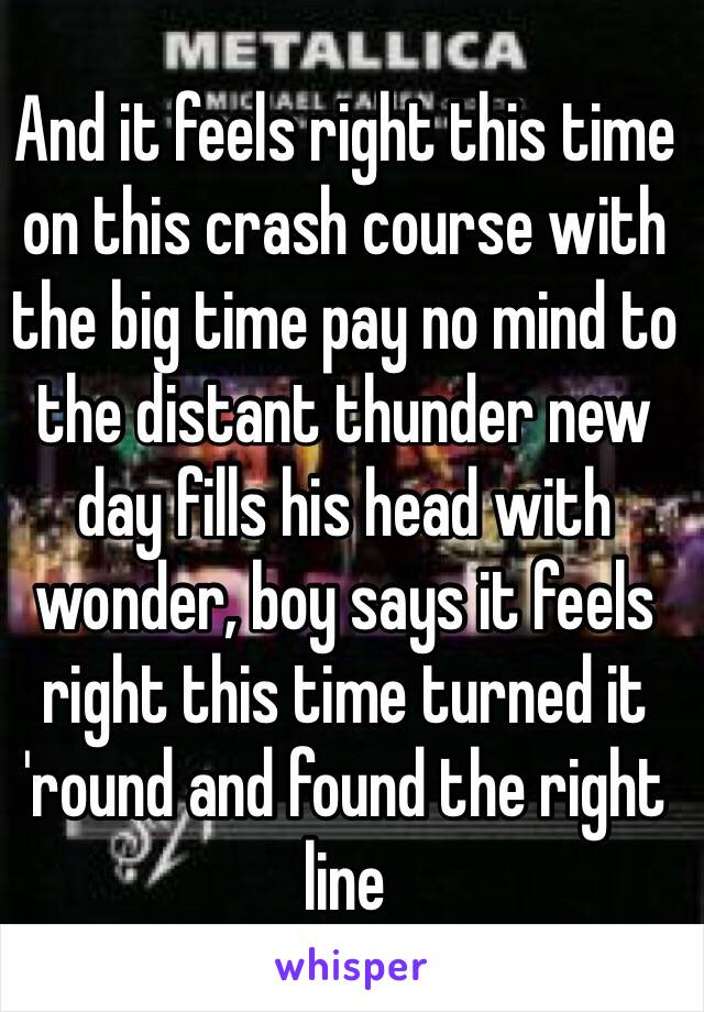 And it feels right this time on this crash course with the big time pay no mind to the distant thunder new day fills his head with wonder, boy says it feels right this time turned it 'round and found the right line