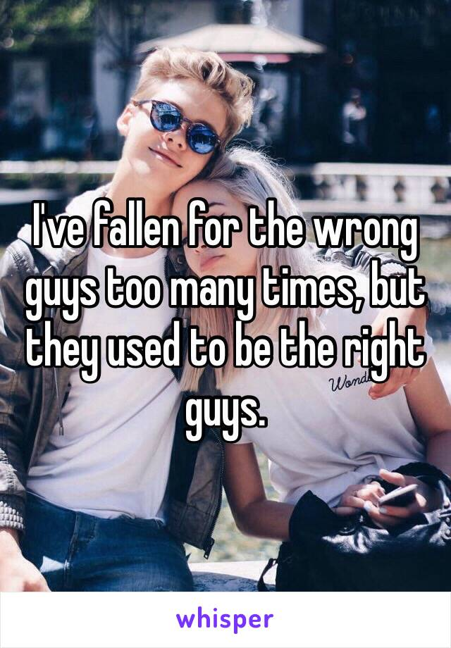 I've fallen for the wrong guys too many times, but they used to be the right guys.