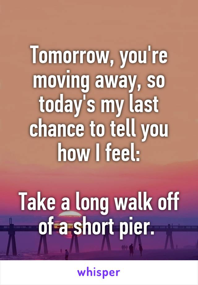 Tomorrow, you're moving away, so today's my last chance to tell you how I feel:  Take a long walk off of a short pier.