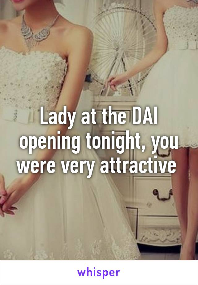 Lady at the DAI opening tonight, you were very attractive