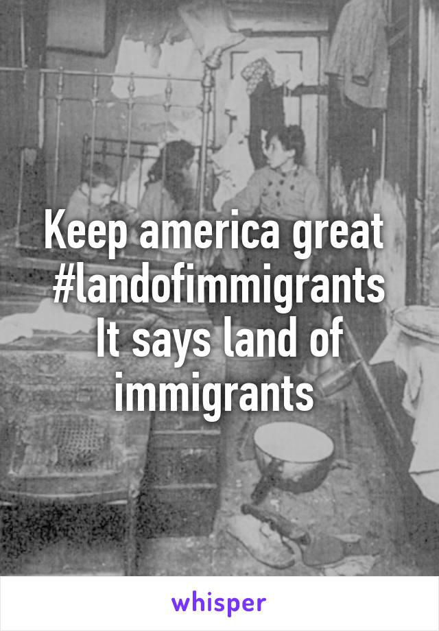 Keep america great  #landofimmigrants It says land of immigrants