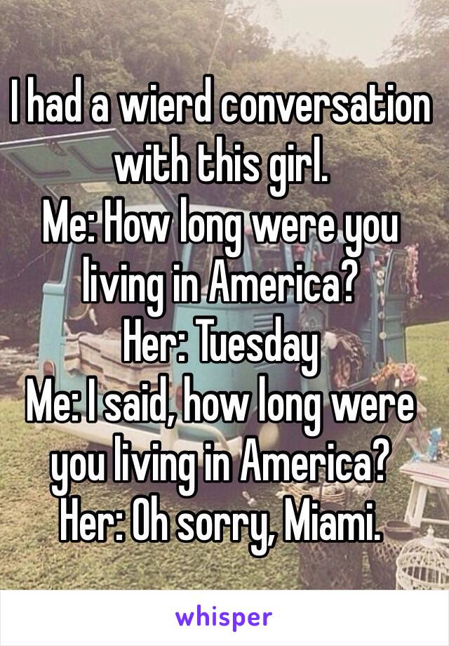I had a wierd conversation with this girl. Me: How long were you living in America? Her: Tuesday Me: I said, how long were you living in America? Her: Oh sorry, Miami.