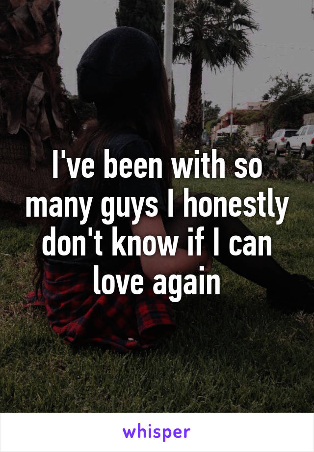 I've been with so many guys I honestly don't know if I can love again