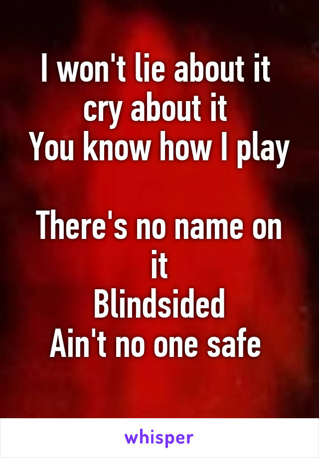 I won't lie about it  cry about it  You know how I play  There's no name on it Blindsided Ain't no one safe