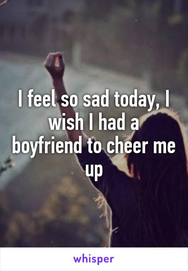 I feel so sad today, I wish I had a boyfriend to cheer me up