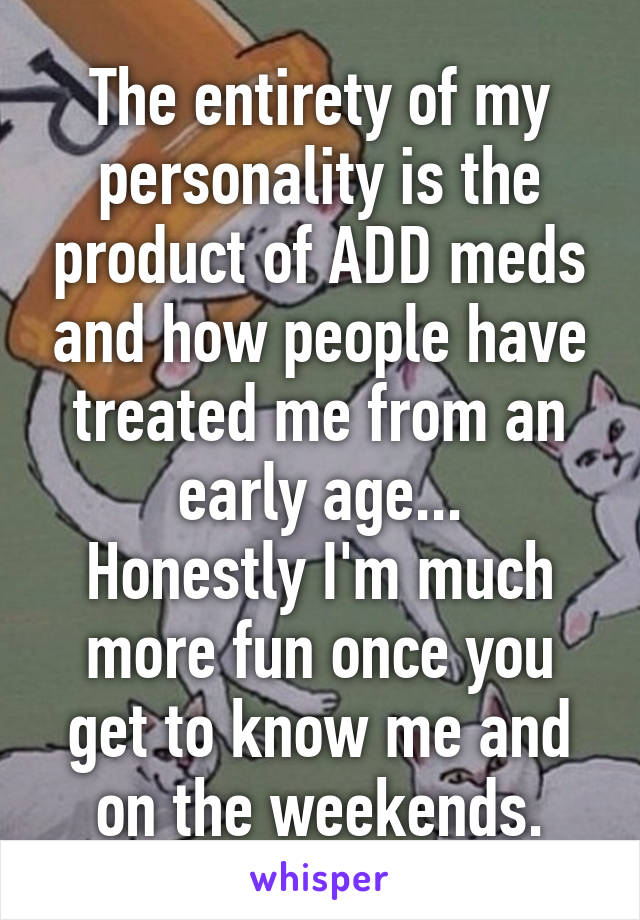 The entirety of my personality is the product of ADD meds and how people have treated me from an early age... Honestly I'm much more fun once you get to know me and on the weekends.
