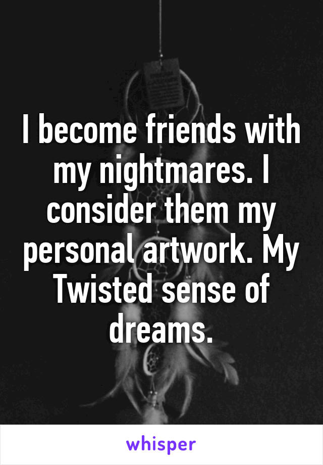 I become friends with my nightmares. I consider them my personal artwork. My Twisted sense of dreams.