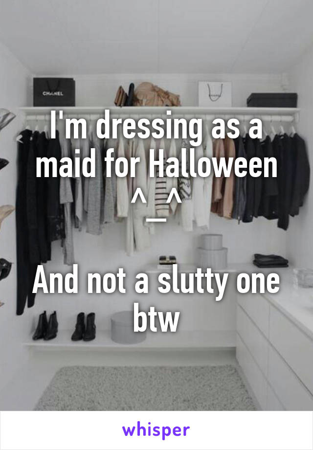 I'm dressing as a maid for Halloween ^_^  And not a slutty one btw
