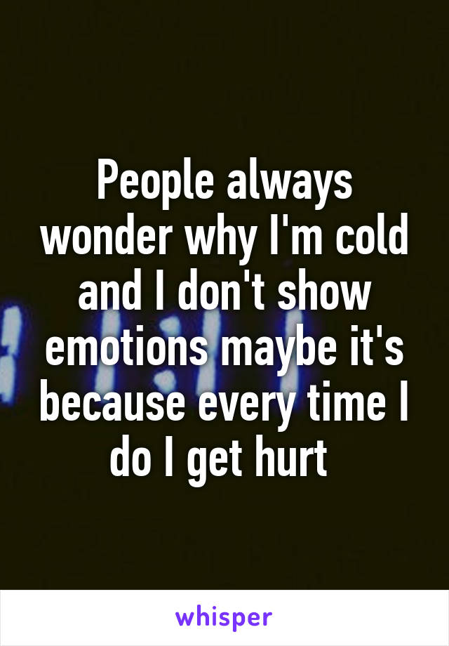 People always wonder why I'm cold and I don't show emotions maybe it's because every time I do I get hurt