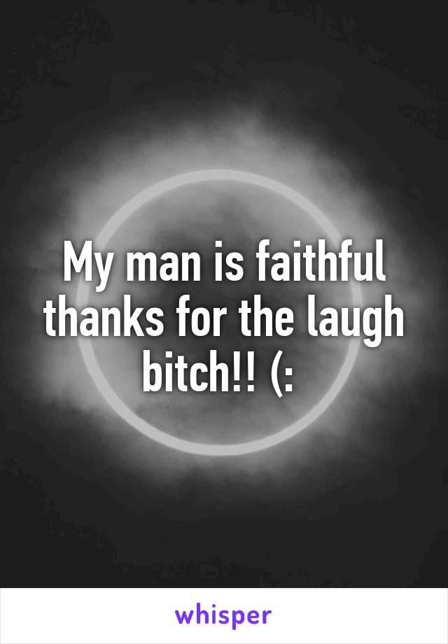 My man is faithful thanks for the laugh bitch!! (: