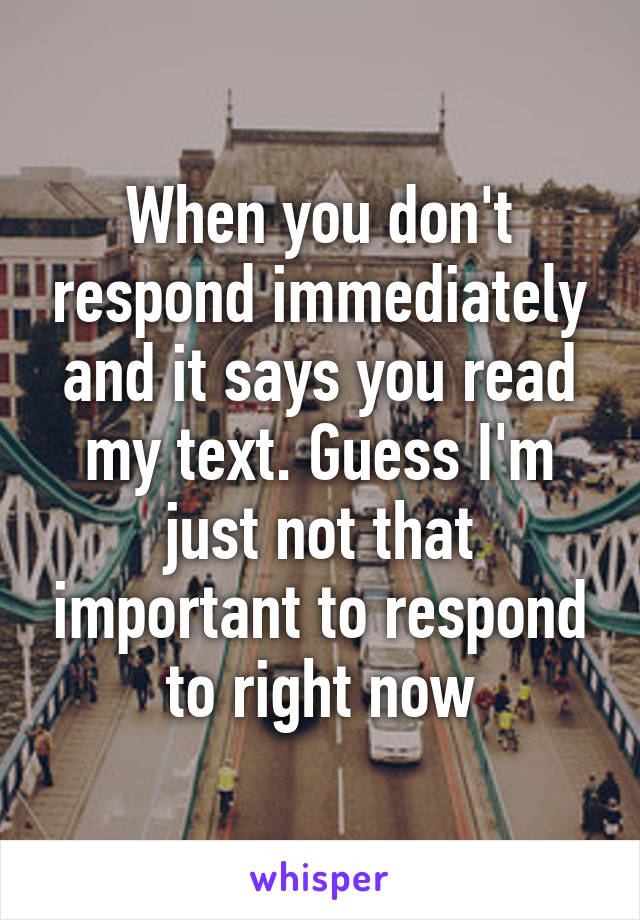 When you don't respond immediately and it says you read my text. Guess I'm just not that important to respond to right now