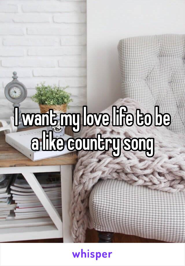 I want my love life to be  a like country song