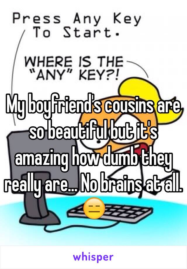 My boyfriend's cousins are so beautiful but it's amazing how dumb they really are... No brains at all. 😑