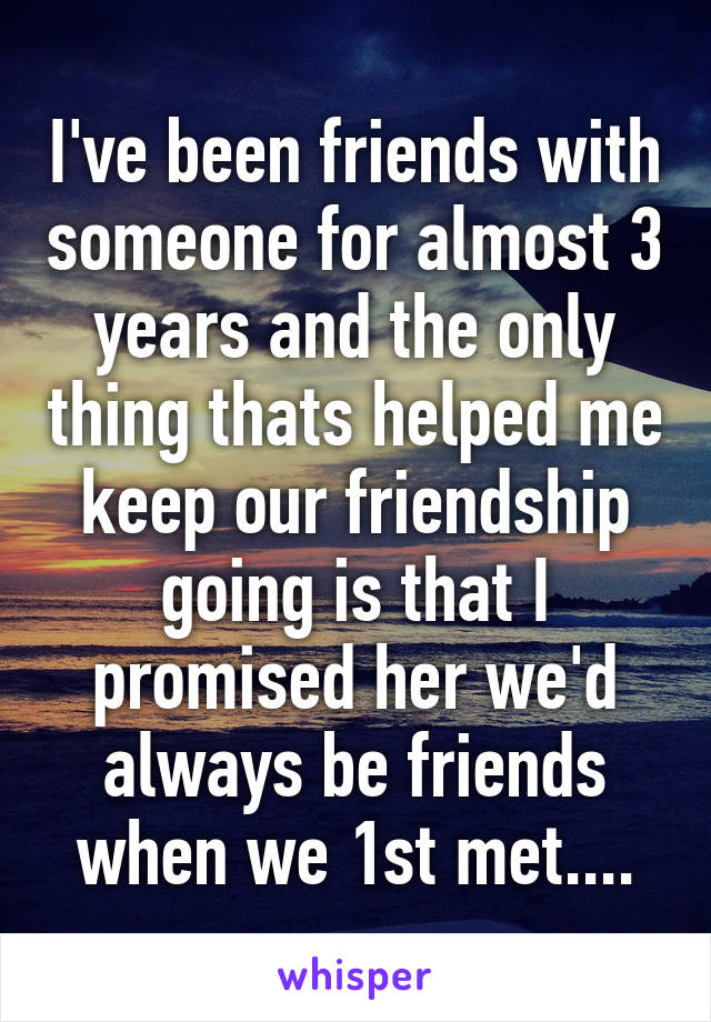 I've been friends with someone for almost 3 years and the only thing thats helped me keep our friendship going is that I promised her we'd always be friends when we 1st met....