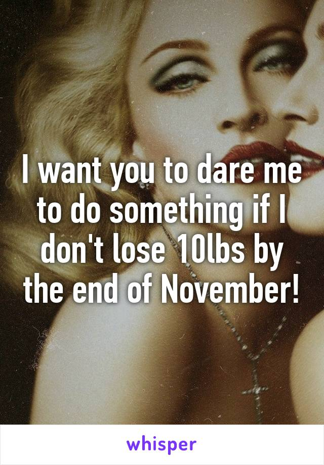 I want you to dare me to do something if I don't lose 10lbs by the end of November!
