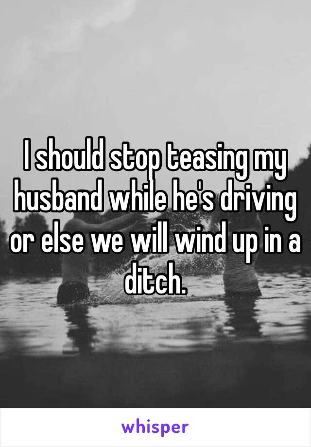 I should stop teasing my husband while he's driving or else we will wind up in a ditch.