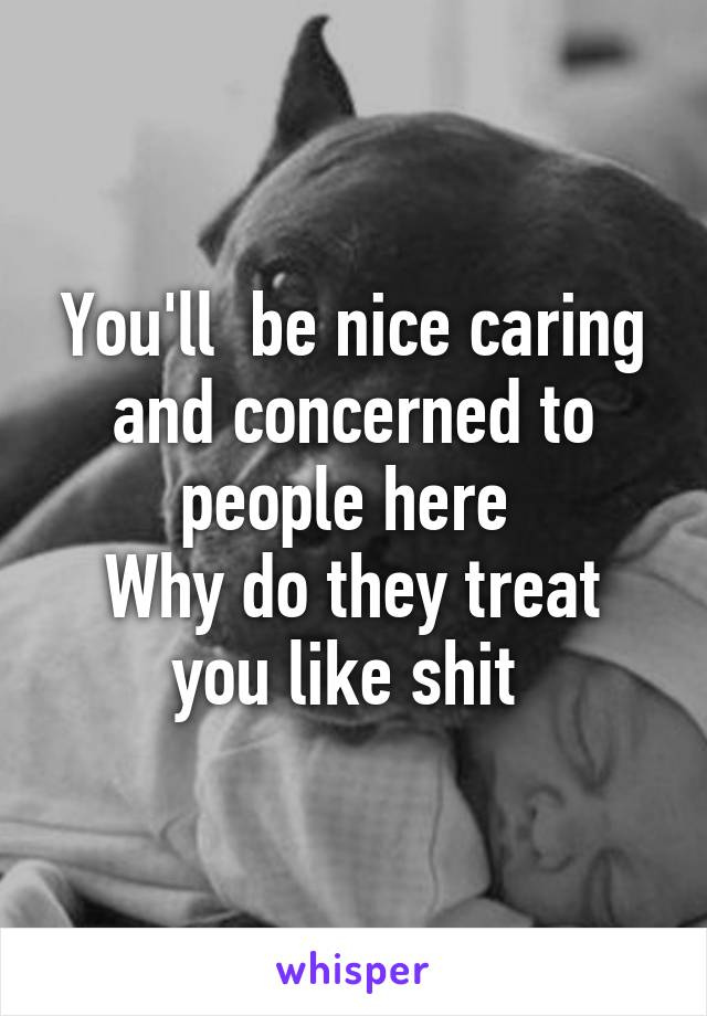 You'll  be nice caring and concerned to people here  Why do they treat you like shit