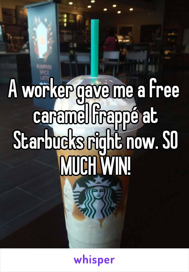 A worker gave me a free caramel frappé at Starbucks right now. SO MUCH WIN!