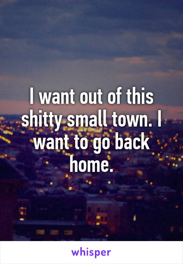 I want out of this shitty small town. I want to go back home.