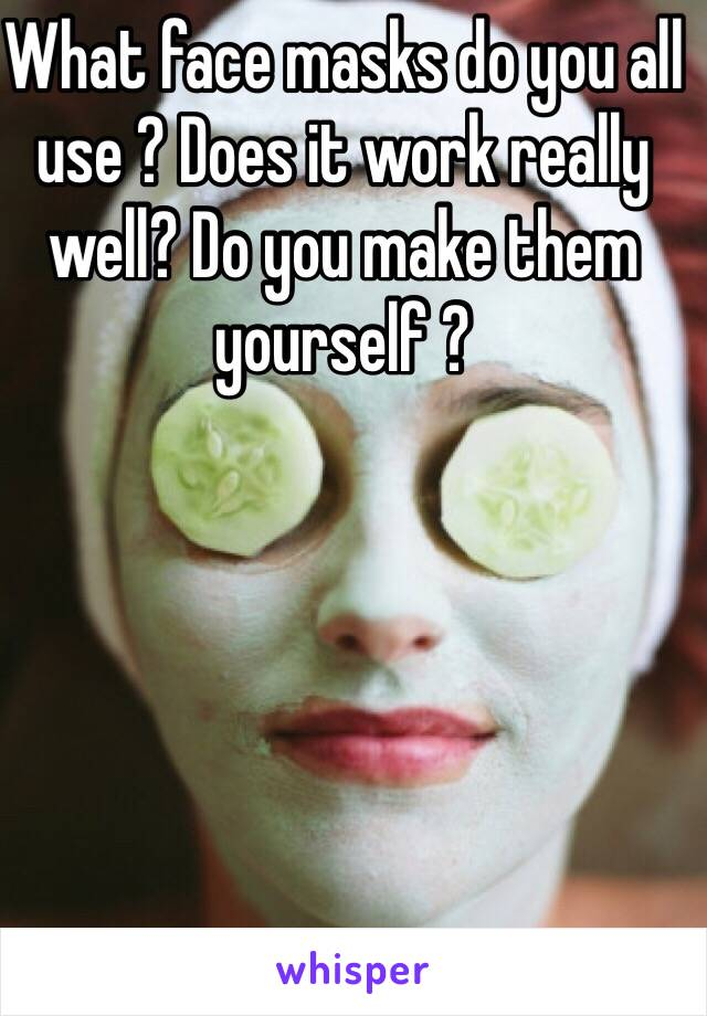 What face masks do you all use ? Does it work really well? Do you make them yourself ?