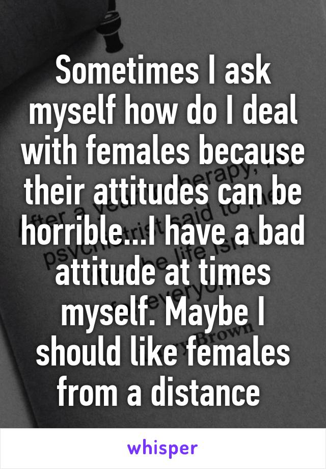 Sometimes I ask myself how do I deal with females because their attitudes can be horrible...I have a bad attitude at times myself. Maybe I should like females from a distance