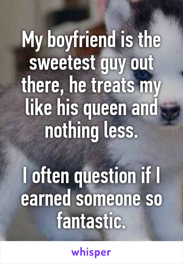 My boyfriend is the sweetest guy out there, he treats my like his queen and nothing less.  I often question if I earned someone so fantastic.