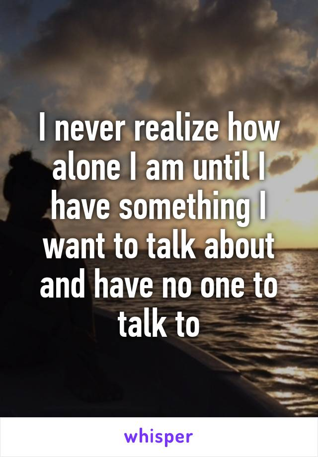 I never realize how alone I am until I have something I want to talk about and have no one to talk to