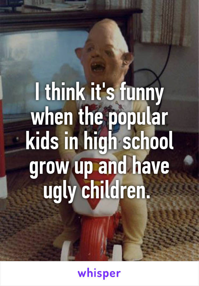 I think it's funny when the popular kids in high school grow up and have ugly children.