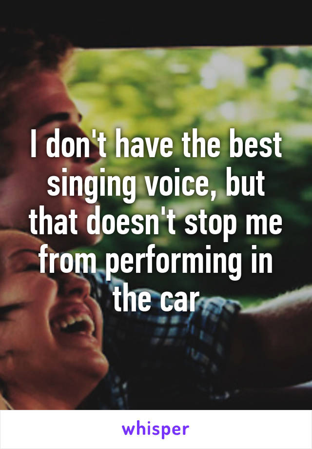 I don't have the best singing voice, but that doesn't stop me from performing in the car