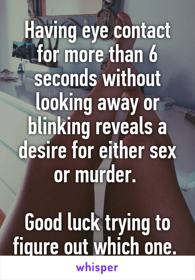 Having eye contact for more than 6 seconds without looking away or blinking reveals a desire for either sex or murder.   Good luck trying to figure out which one.