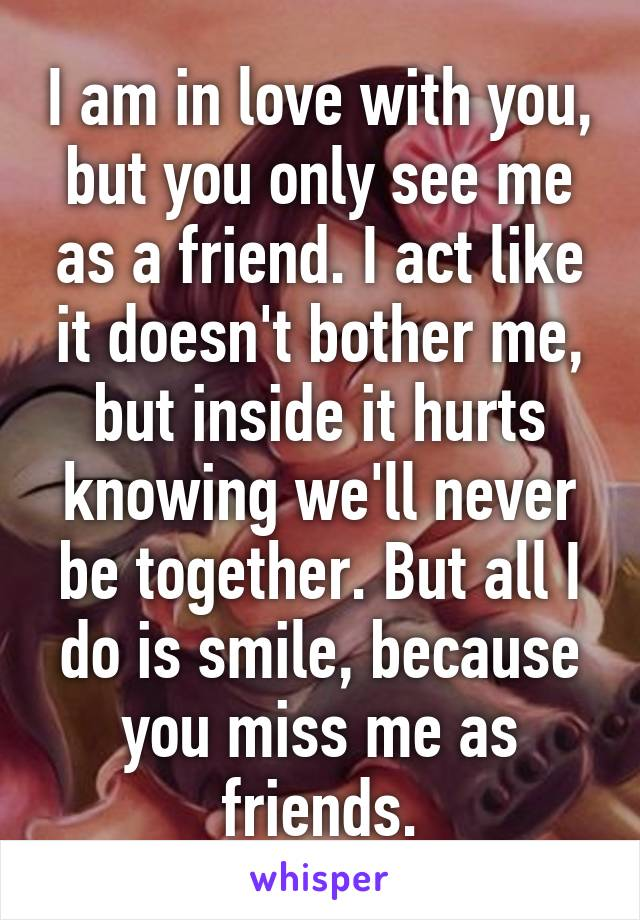 I am in love with you, but you only see me as a friend. I act like it doesn't bother me, but inside it hurts knowing we'll never be together. But all I do is smile, because you miss me as friends.
