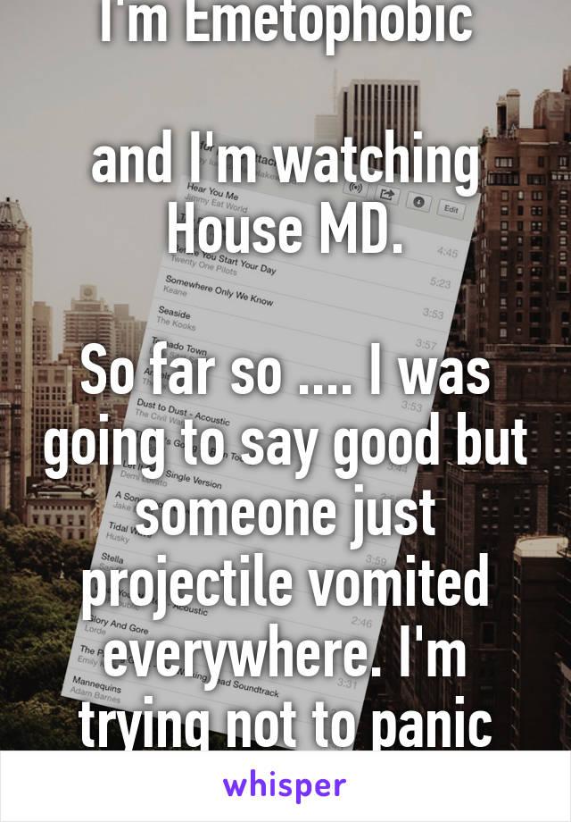 I'm Emetophobic  and I'm watching House MD.  So far so .... I was going to say good but someone just projectile vomited everywhere. I'm trying not to panic now lol