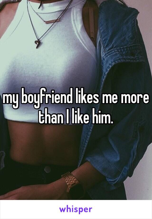 my boyfriend likes me more than I like him.
