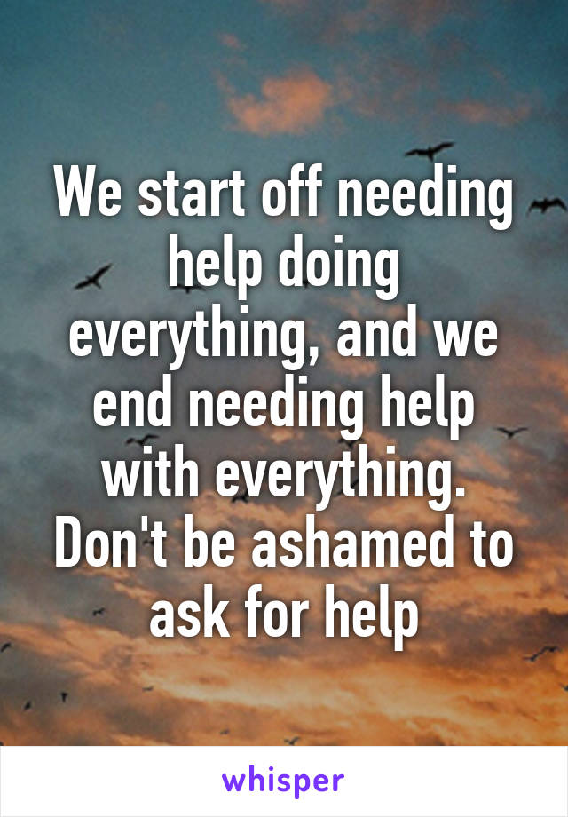 We start off needing help doing everything, and we end needing help with everything. Don't be ashamed to ask for help