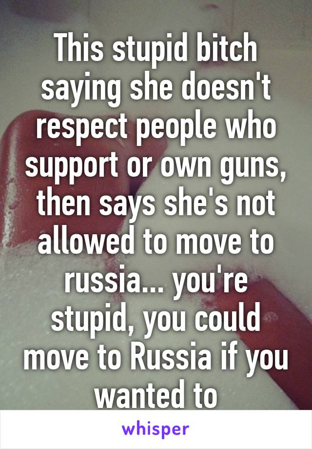 This stupid bitch saying she doesn't respect people who support or own guns, then says she's not allowed to move to russia... you're stupid, you could move to Russia if you wanted to